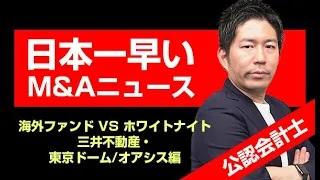 【日本一早いM&Aニュース】海外ファンド VS ホワイトナイト「三井不動産・東京ドーム/オアシス」